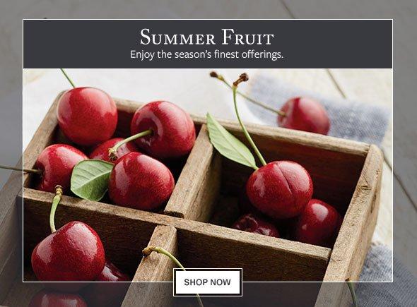 Summer Fruit - Enjoy the season's finest offerings.