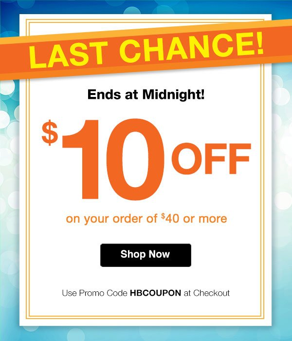 LAST CHANCE! Ends at Midnight $10 OFF on your orders of $40 or more Use promo code HBCOUPON at checkout.