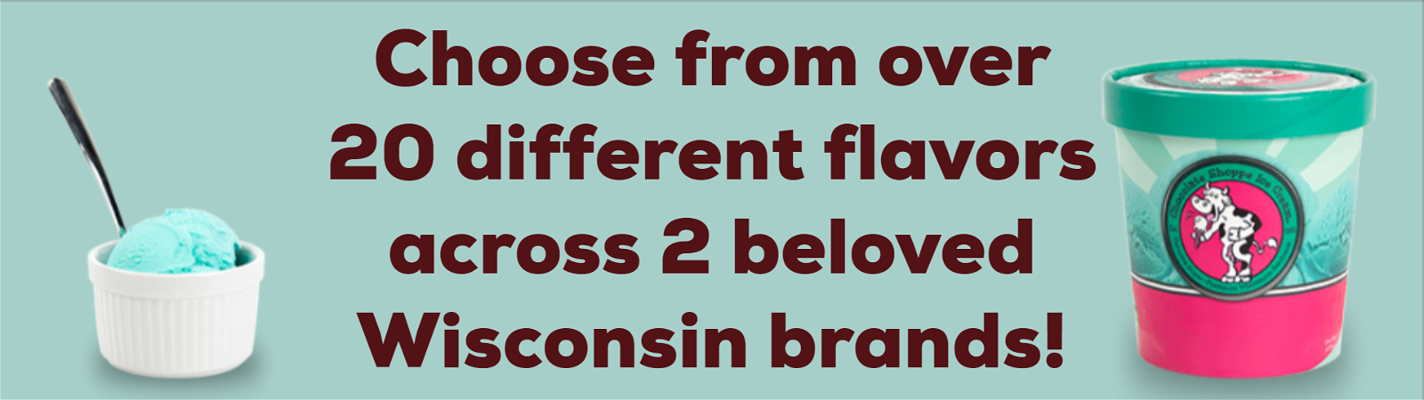 Choose from over 20 different flavors across 2 beloved Wisconsin brands!