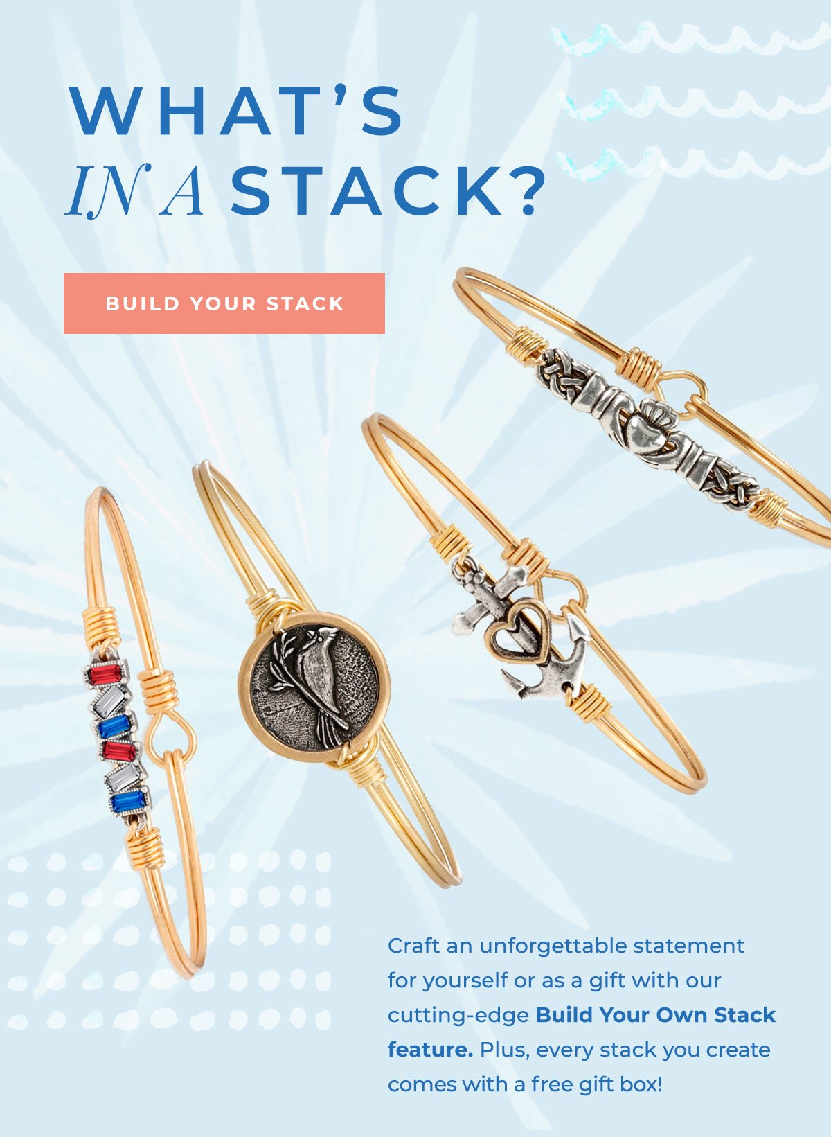 WHAT'S IN A STACK?   BUILD YOUR STACK   Craft an unforgettable statement for yourself or as a gift with our cutting-edge Build Your Own Stack feature. Plus, every stack you create comes with a free gift box!
