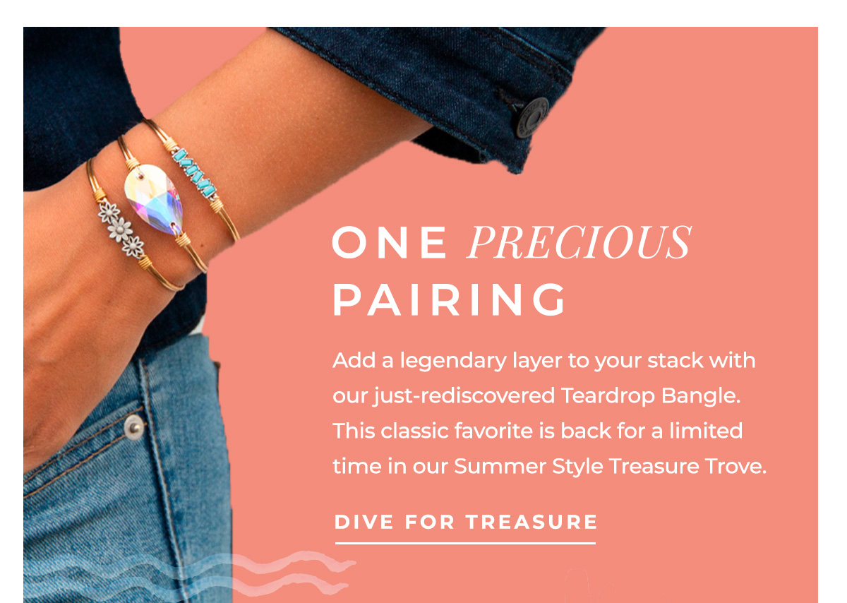 ONE PRECIOUS PAIRING   Add a legendary layer to your stack with our just-rediscovered Teardrop Bangle. This classic favorite is back for a limited time in our Summer Style Treasure Trove.   DIVE FOR TREASURE