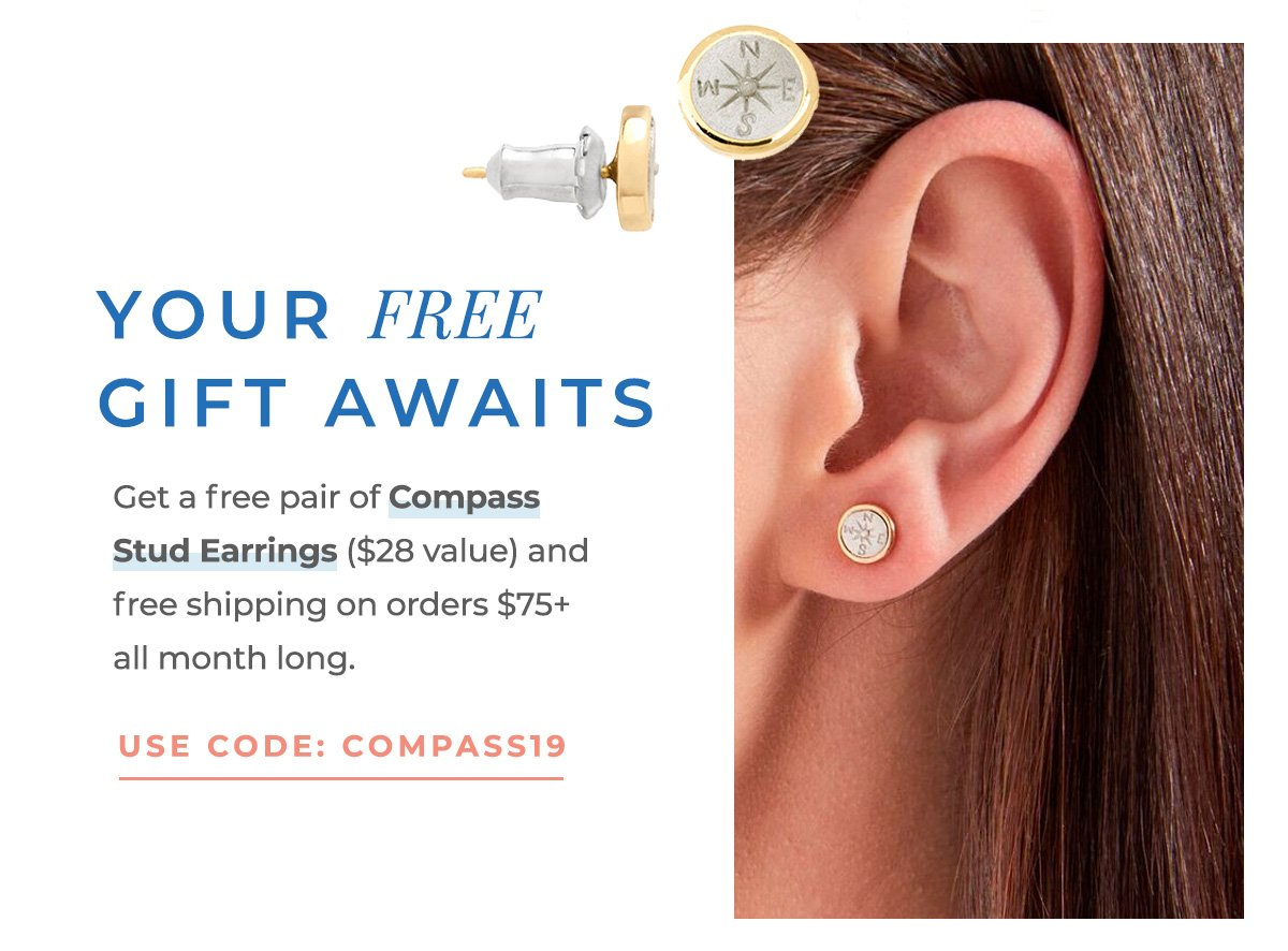 YOUR FREE GIFT AWAITS   Get a free pair of Compass Stud Earrings ($28 value) and free shipping on orders $75+ all month long.   USE CODE: COMPASS19