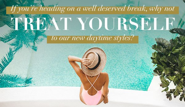 If you're heading on a well deserved break, why not treat yourself to our new daytime styles?