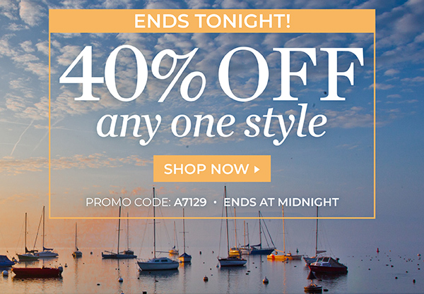 ONLINE EXCLUSIVE, LAST CHANCE: TAKE 40% OFF ANY ONE STYLE. USE PROMO CODE: A7129. ENDS TONIGHT! SHOP NOW.