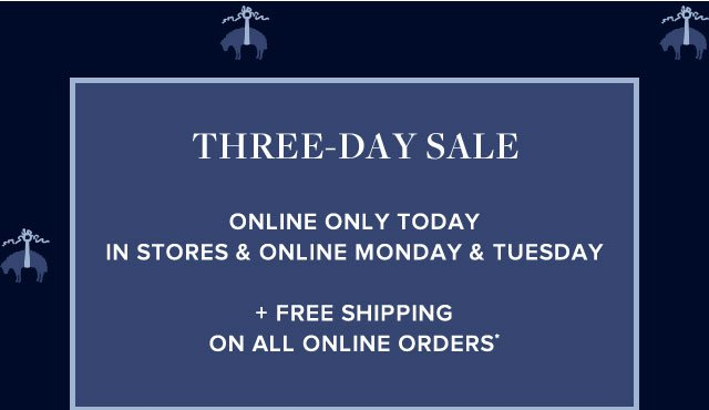 THREE-DAY SALE STARTS TODAY ONLINE IN STORES AND ONLINE MONDAY AND TUESDAY - FREE SHIPPING ON ALL ONLINE ORDERS