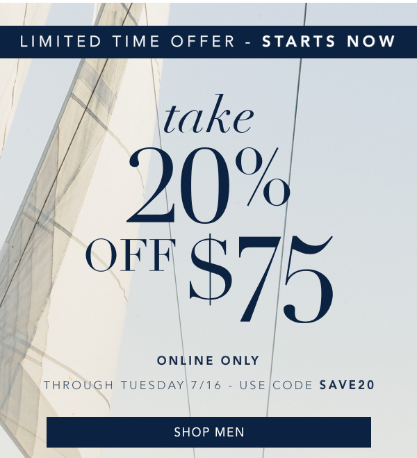LIMITED TIME OFFER - STARTS NOW. take 20% OFF $75, ONLINE ONLY. THROUGH TUESDAY 7/16 - USE CODE SAVE20. SHOP MEN.