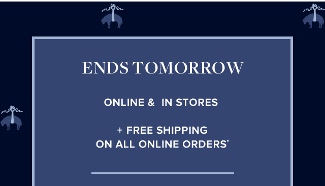 Ends tomorrow. Online & in stores. Plus free shipping on all online orders.