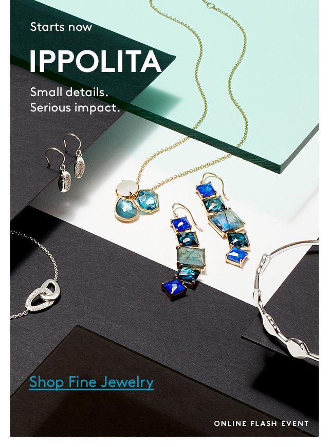 Starts now   IPPOLITA   Small details. Serious impact.   Shop Fine Jewelry   Online Flash Event