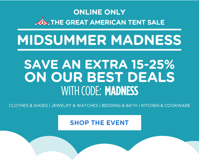 ONLINE ONLY THE GREAT AMERICAN TENT SALE | MIDSUMMER MADNESS | SAVE AN EXTRA 15-25% ON OUR BEST DEALS WITH CODE: MADNESS | CLOTHES & SHOES | JEWELRY & WATCHES | BEDDING & BATH | KITCHEN & COOKWARE | SHOP THE EVENT