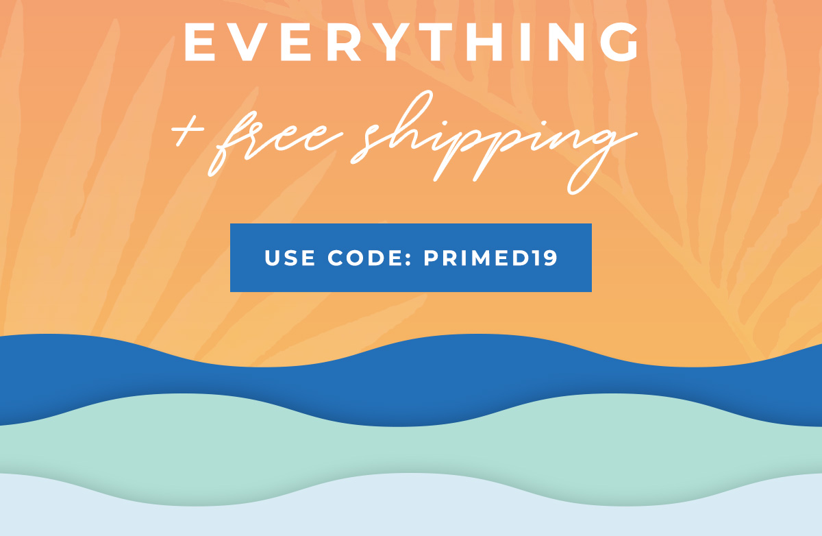 EVERYTHING + free shipping   USE CODE: PRIMED19