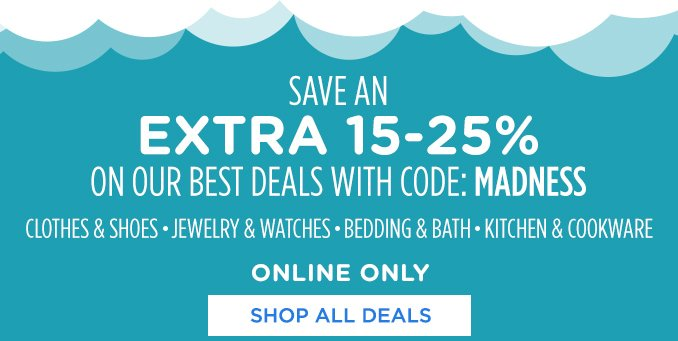 SAVE AN EXTRA 15-25% ON OUR BEST DEALS WITH CODE: MADNESS | CLOTHES & SHOES • JEWELRY & WATCHES • BEDDING & BATH • KITCHEN & COOKWARE | ONLINE ONLY | SHOP ALL DEALS
