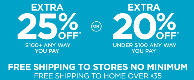 Extra 25% off* $100 plus any way you pay or extra 20% off* under $100 any way you pay. Free shipping to stores no minimum. Free shipping to home over $35