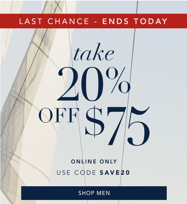 LAST CHANCE - ENDS TODAY. take 20% off $75. ONLINE ONLY. USE CODE: SAVE20. SHOP MEN.
