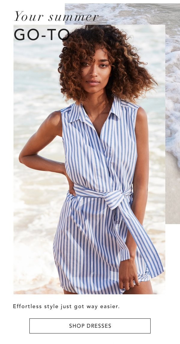 Your summer GO-TO. Effortless style just got way easier. SHOP DRESSES.