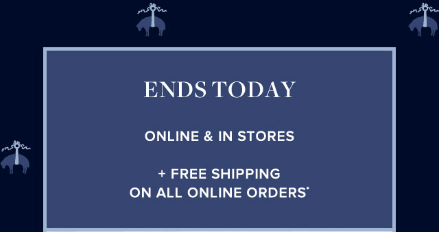 ENDS TODAY ONLINE AND IN STORES + FREE SHIPPING ON ALL ONLINE ORDERS