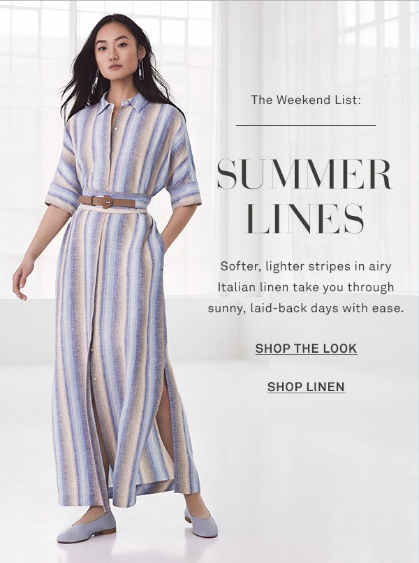 The Weekend List: Summer Lines - Softer, lighter stripes in airy Italian linen take you through sunny, laid-back days with ease. - [SHOP THE LOOK] - [SHOP LINEN]