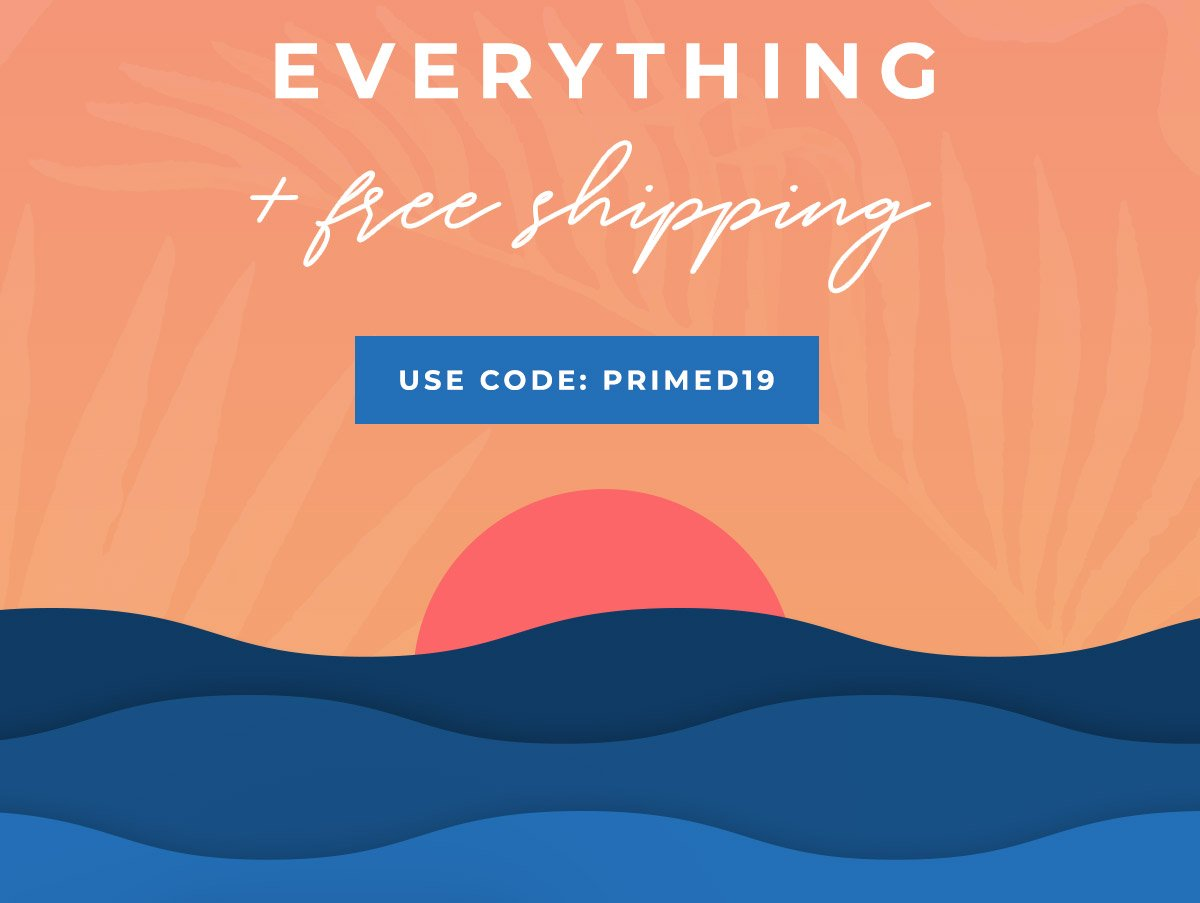 EVERYTHING + free shipping | USE CODE: PRIMED