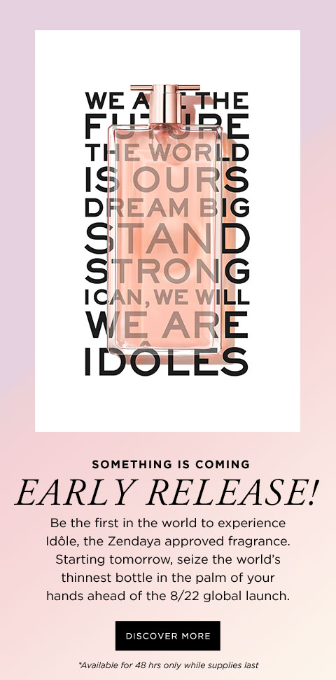 SOMETHING IS COMING - EARLY RELEASE! - Be the first in the world to experience Idôle, the Zendaya approved fragrance. Starting tomorrow, seize the world's thinnest bottle in the palm of your hands ahead of the 8/22 global launch. - DISCOVER MORE - *Available for 48 hrs only while supplies last