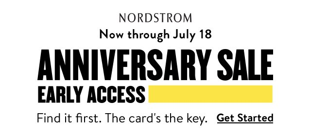 Nordstrom | Now through July 18 | Anniversary Sale | Early Access | Find it first. The card's the key. | Get Started