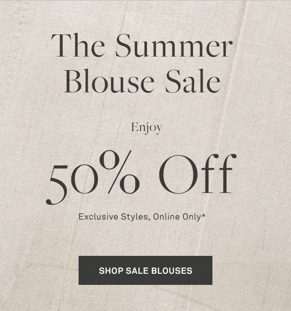 The Summer Blouse Sale - Enjoy 50% Off - Exclusive Styles, Online Only* - [SHOP SALE BLOUSES]