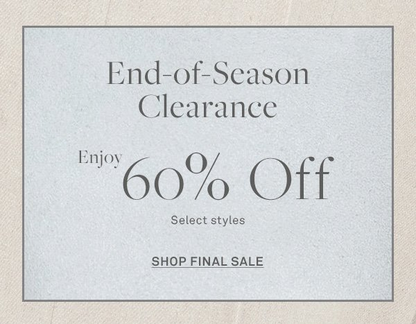 End-of-Season Clearance - Enjoy 60% Off - Select Styles - [SHOP FINAL SALE]