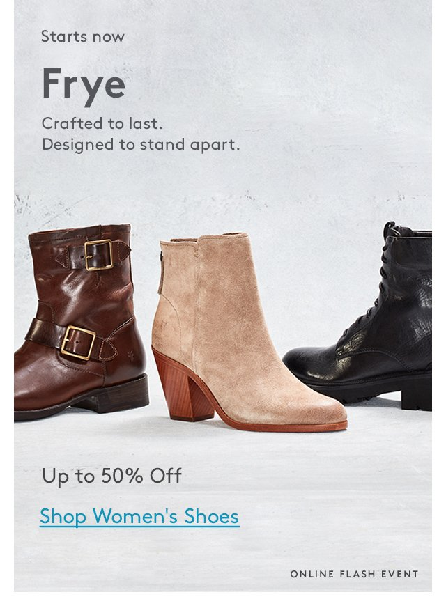 Starts now | Frye | Crafted to last. Designed to stand apart. | Up to 50% Off | Shop Women's Shoes | Online Flash Event