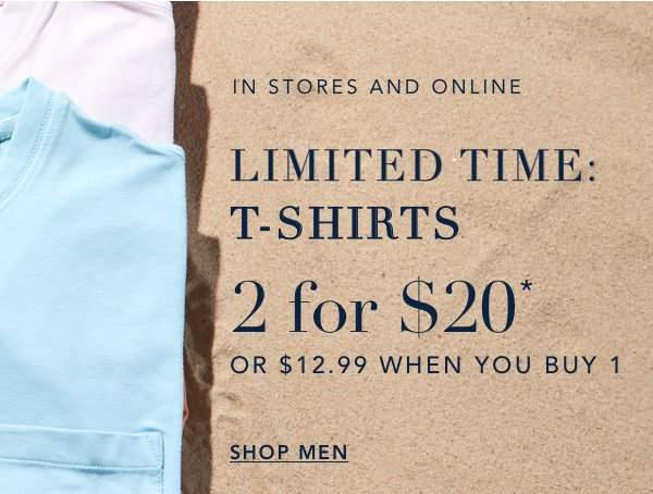 IN STORES & ONLINE. LIMITED TIME: T-SHIRTS. 2 for $20* OR $12,99 WHEN YOU BUY 1. SHOP MEN.