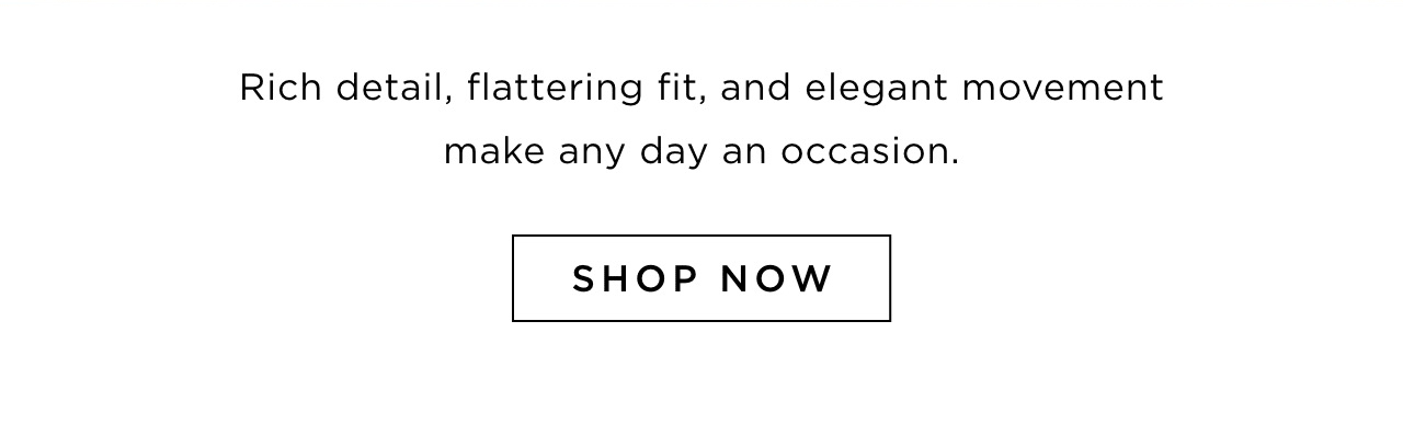 Rich detail, flattering fit, and elegant movement make any day an occasion. Shop now.