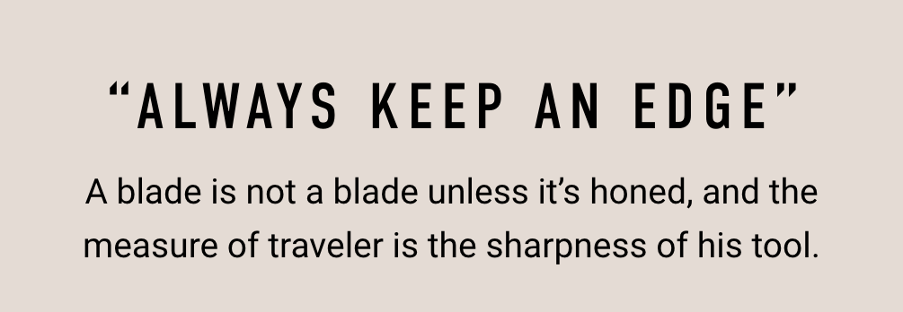 Always Keep An Edge - A blade is not a blade unless it's honed, and the measure of traveler is the sharpness of his tool.