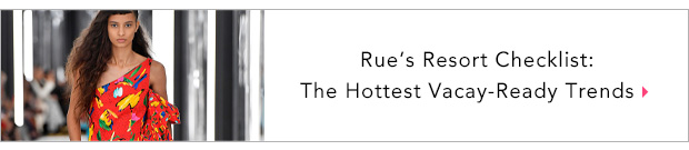 Rue's Resort Checklist: The Hottest Vacay-Ready Trends