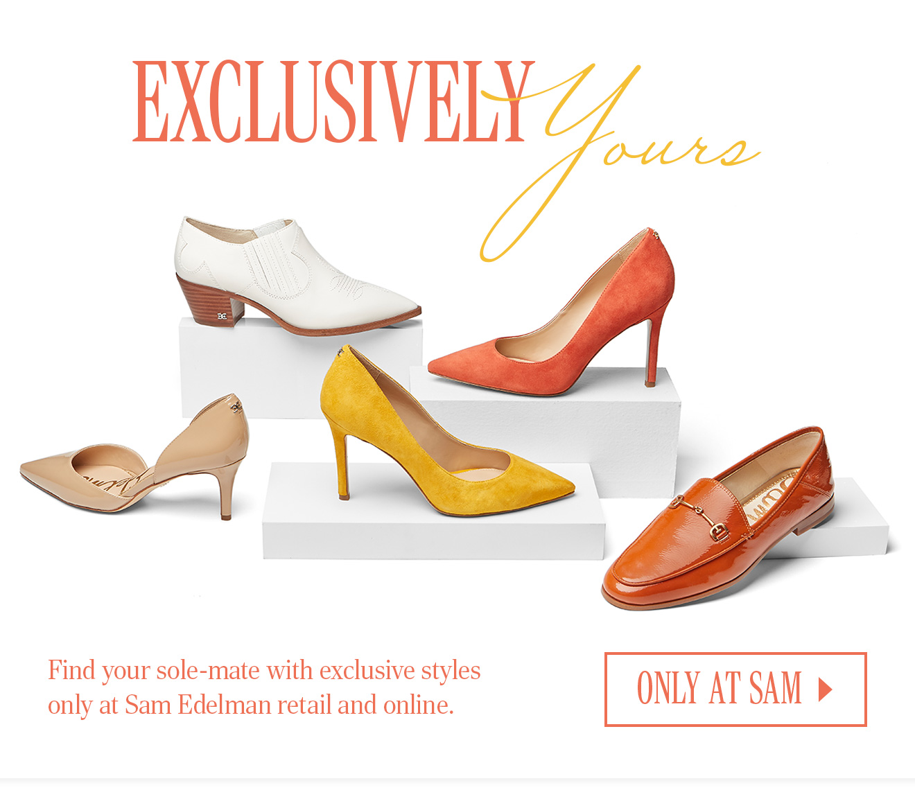 EXCLUSIVELY YOURS. Find your sole-mate with exclusive styles only at Sam Edelman retail and online. ONLY AT SAM