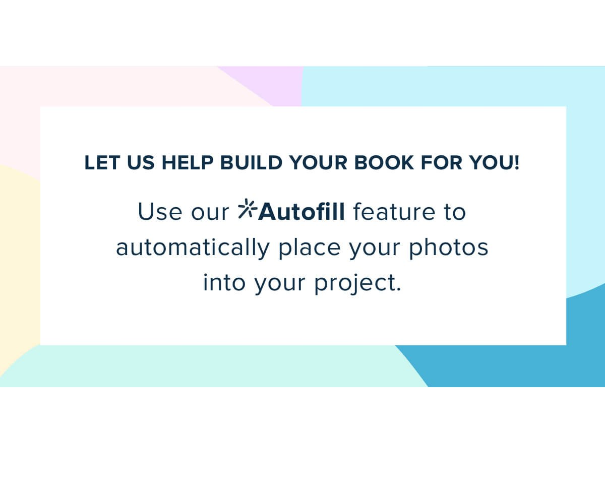Let us help build your book for you! Use our Autofill feature to automatically place your photos into your project.