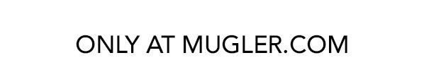 ONLY AT MUGLER.com