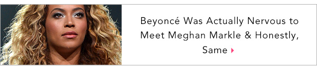 Beyoncé Was Actually Nervous to Meet Meghan Markle & Honestly, Same