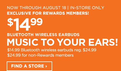 Now through August 18, in-store only, exclusive for Rewards Members! $14.99 bluetooth wireless earbuds. Music to your ears! $14.99 Bluetooth wireless earbuds, regular $24.99, $24.99 for non-Rewards members. Find a store