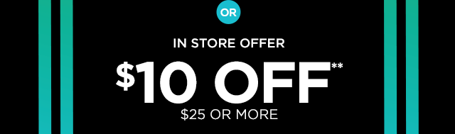 Or In Store Offer $10 Off** $25 or More