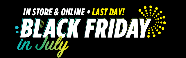 In store & online, last day. Black Friday in July