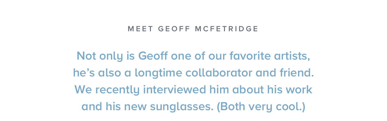 Not only is Geoff one of our favorite artists, he's also a longtime collaborator and friend.