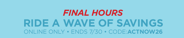 Final hours. Ride a wave of savings online only, ends July 30, code: ACTNOW26