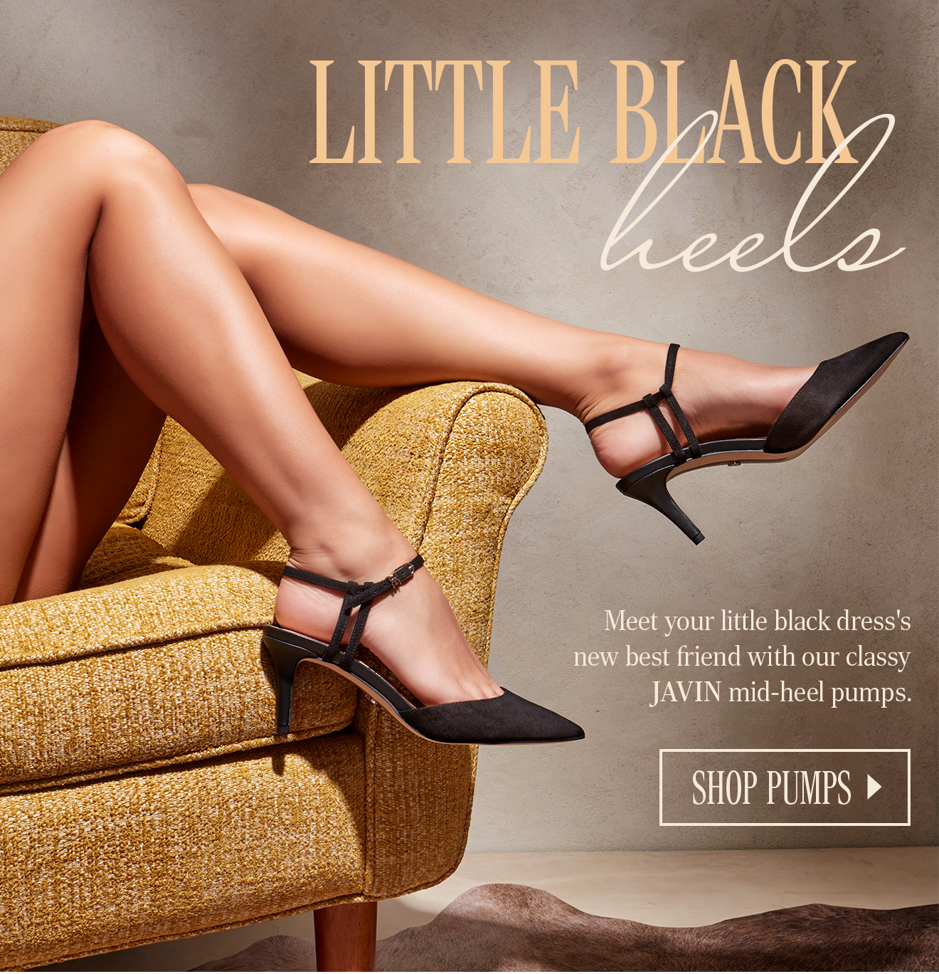 LITTLE BLAKC HEELS. Meet your little black dress'snew best friend with our classy JAVIN mid-heel pumps. SHOP PUMPS