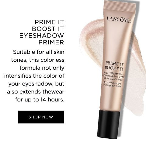 PRIME IT BOOST IT EYESHADOW PRIMER - Suitable for all skin tones, this colorless formula not only intensifies the color of your eyeshadow, but also extends the wear for up to 14 hours. - SHOP NOW