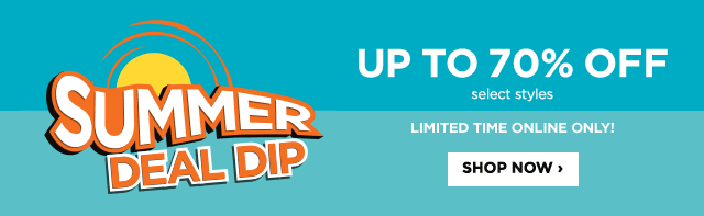 Summer Deal Dip. Up to 70% Off, select styles. Limited Time Online Only! Shop Now