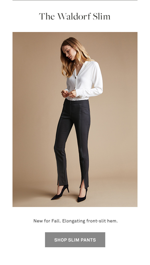 The Waldorf Slim - New for Fall. Elongating front-slit hem. - [SHOP SLIM PANTS]