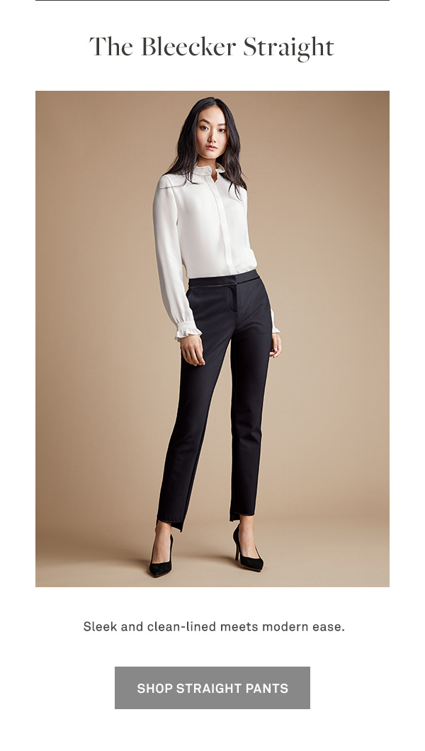 The Bleecker Straight - Sleek and clean meets modern ease. - [SHOP STRAIGHT PANTS]