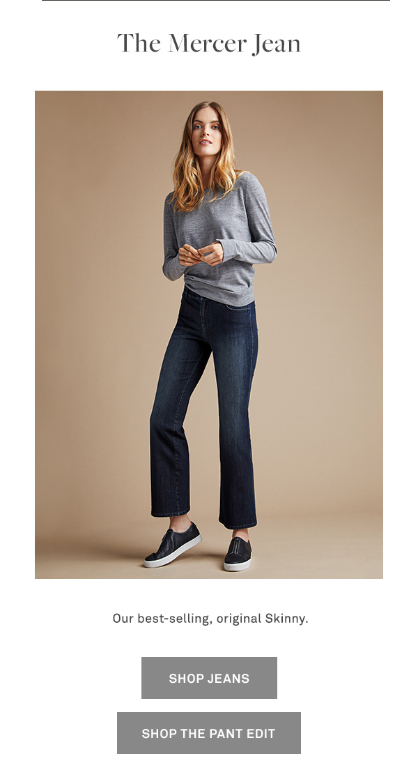 The Mercer Jean - Our best-selling, original Skinny. - [SHOP JEANS] - [SHOP THE PANT EDIT]
