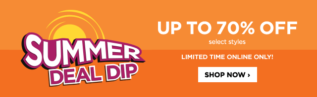 Summer Deal Dip. Up to 70% off select styles limited time online only! Shop now