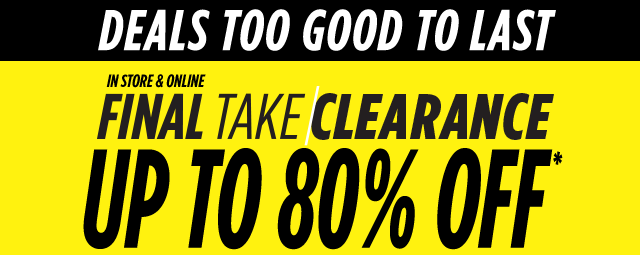Deals too good to last. In store & online, final take clearance, up to 80% off*