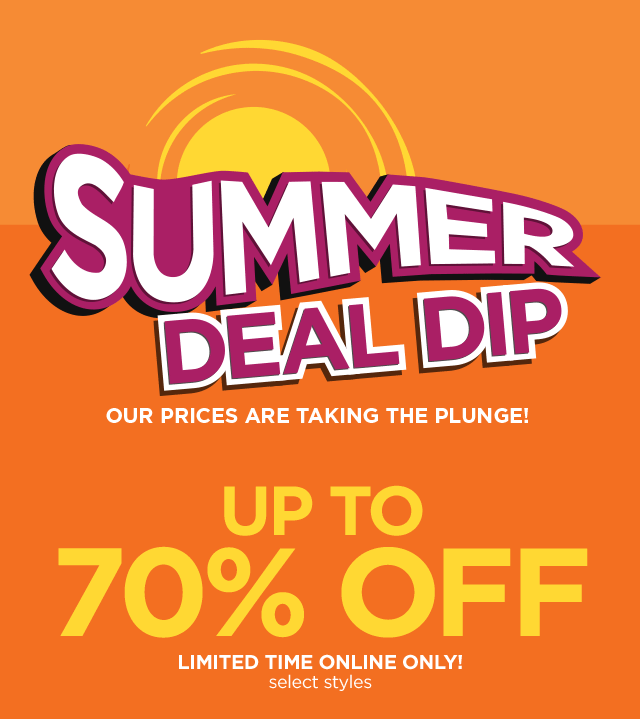 Summer Deal Dip. Our prices are taking the plunge! Up to 70% off limited time only, select styles