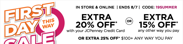 First day sale this way. In store & online, ends August 7, code: 19SUMMER, extra 20% off* with your JCPenney credit card or extra 15% off* any other way you pay or extra 25% off* $100 plus any way you pay