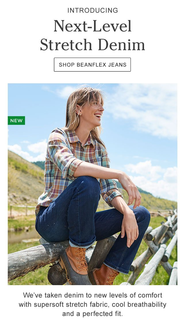Introducing BeanFlex Jeans. Next-Level Stretch Denim. We?ve taken denim to new levels of comfort with supersoft stretch fabric, cool breathability and a perfected fit.